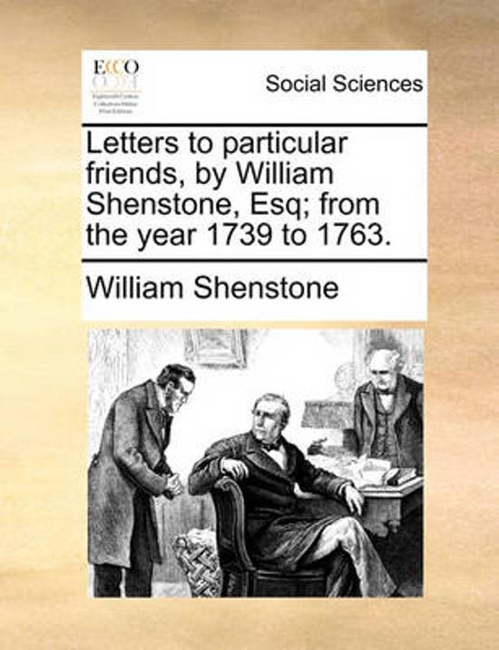 Letters to Particular Friends, by William Shenstone, Esq; From the Year 1739 to 1763