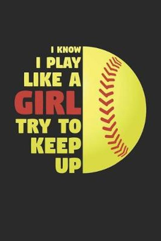 I Know I Play Like A Girl Try To Keep Up - Softball Training Journal - Softball Notebook - Gift for Softball Player: Unruled Blank Journey Diary, 110