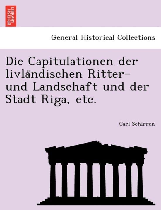 Die Capitulationen Der Livla Ndischen Ritter- Und Landschaft Und Der Stadt Riga, Etc.