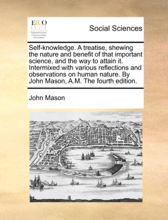 Self-Knowledge. a Treatise, Shewing the Nature and Benefit of That Important Science, and the Way to Attain It. Intermixed with Various Reflections and Observations on Human Nature. by John Mason, A.M. the Fourth Edition