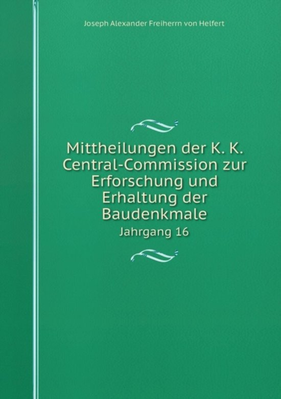 Mittheilungen Der K. K. Central-Commission Zur Erforschung Und Erhaltung Der Baudenkmale Jahrgang 16