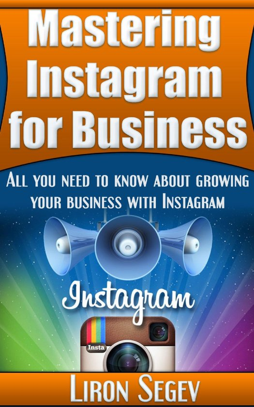 Mastering Instagram For Business: All You Need To Know About Growing Your Business With Instagram