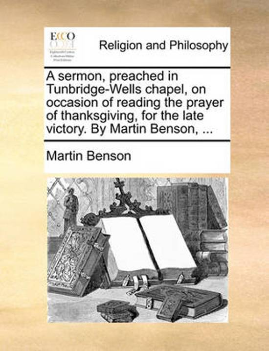 A Sermon, Preached in Tunbridge-Wells Chapel, on Occasion of Reading the Prayer of Thanksgiving, for the Late Victory. by Martin Benson,