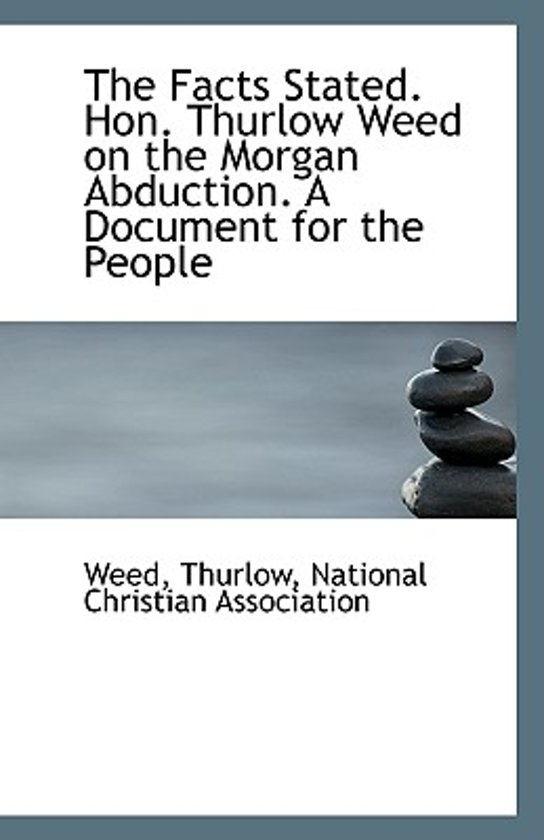 The Facts Stated. Hon. Thurlow Weed on the Morgan Abduction. a Document for the People