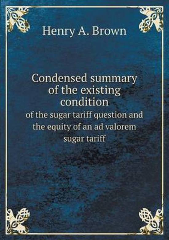 Condensed Summary of the Existing Condition of the Sugar Tariff Question and the Equity of an Ad Valorem Sugar Tariff