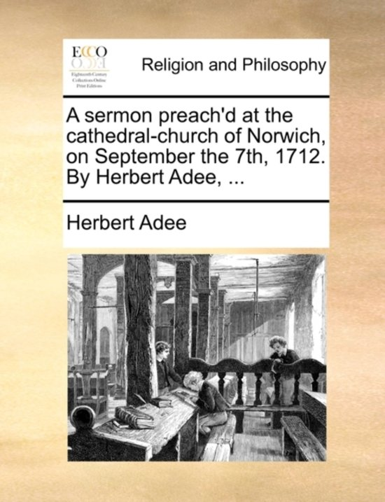 A Sermon Preach'd at the Cathedral-Church of Norwich, on September the 7th, 1712. by Herbert Adee,