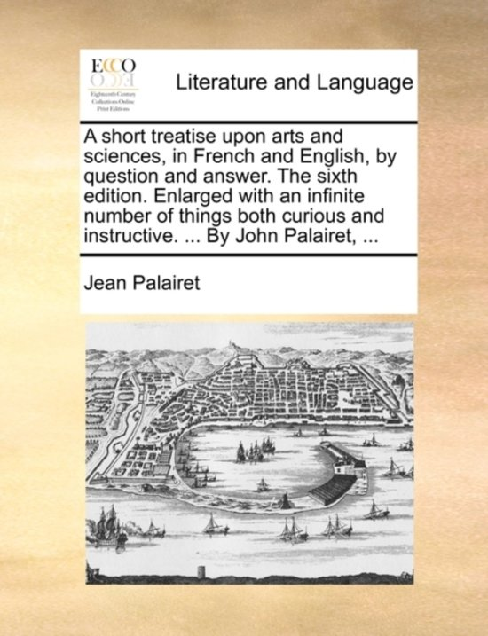 A Short Treatise Upon Arts and Sciences, in French and English, by Question and Answer. the Sixth Edition. Enlarged with an Infinite Number of Things Both Curious and Instructive. ... by John Palairet,