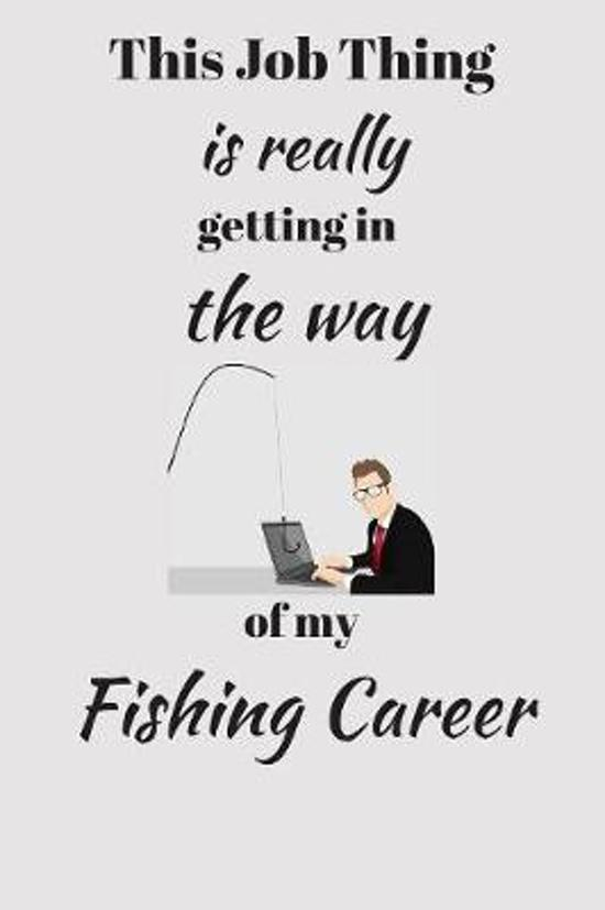 This Job Thing is really getting in the way of my Fishing Career.: Funny Novelty Fishing Enthusiast Gift - Small Lined Notebook - (6'' x 9'')