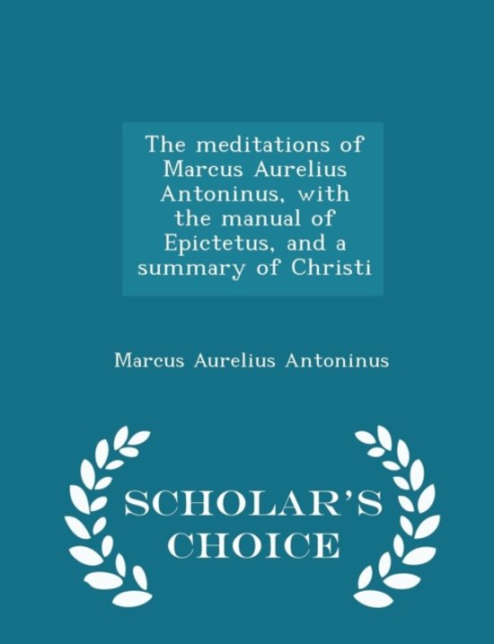 The Meditations of Marcus Aurelius Antoninus, with the Manual of Epictetus, and a Summary of Christi - Scholar's Choice Edition