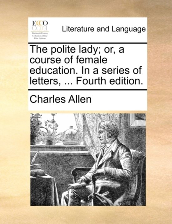The Polite Lady; Or, a Course of Female Education. in a Series of Letters, ... Fourth Edition