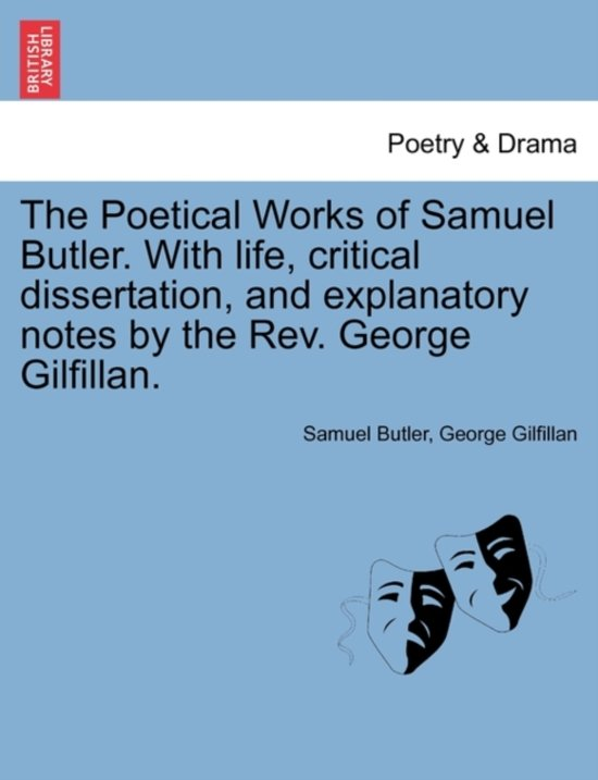 The Poetical Works of Samuel Butler. with Life, Critical Dissertation, and Explanatory Notes by the REV. George Gilfillan.