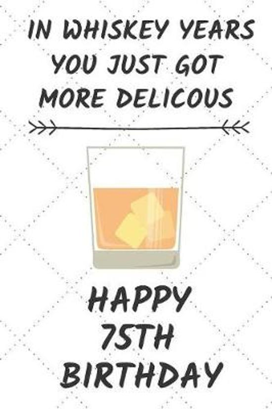 In Whiskey Years You Just Got More Delicous Happy 75th Birthday: 75 Year Old Birthday Gift Journal / Notebook / Diary / Unique Greeting Card Alternati
