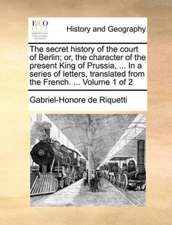 The Secret History of the Court of Berlin; Or, the Character of the Present King of Prussia, ... in a Series of Letters, Translated from the French. ... Volume 1 of 2