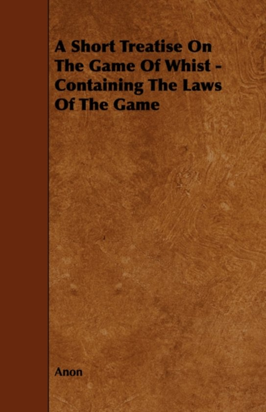 A Short Treatise On The Game Of Whist - Containing The Laws Of The Game