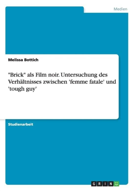 Brick ALS Film Noir. Untersuchung Des Verh ltnisses Zwischen 'femme Fatale' Und 'tough Guy'