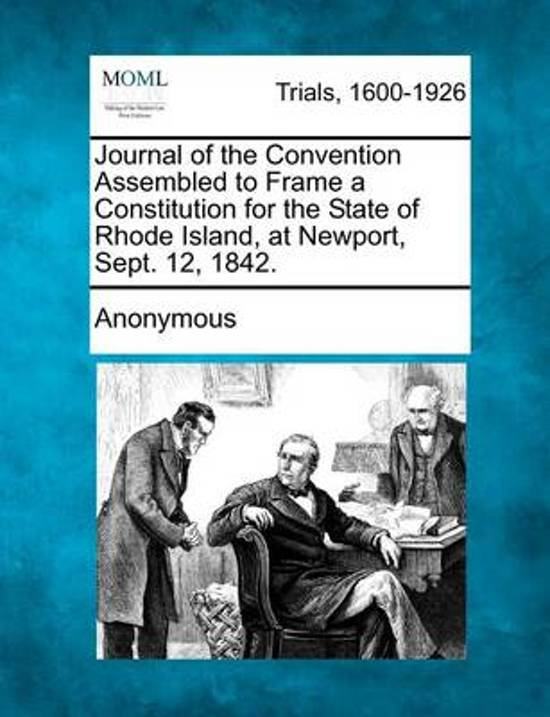 Journal of the Convention Assembled to Frame a Constitution for the State of Rhode Island, at Newport, Sept. 12, 1842.