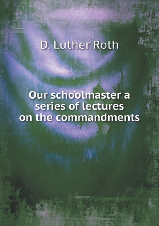 Our Schoolmaster a Series of Lectures on the Commandments