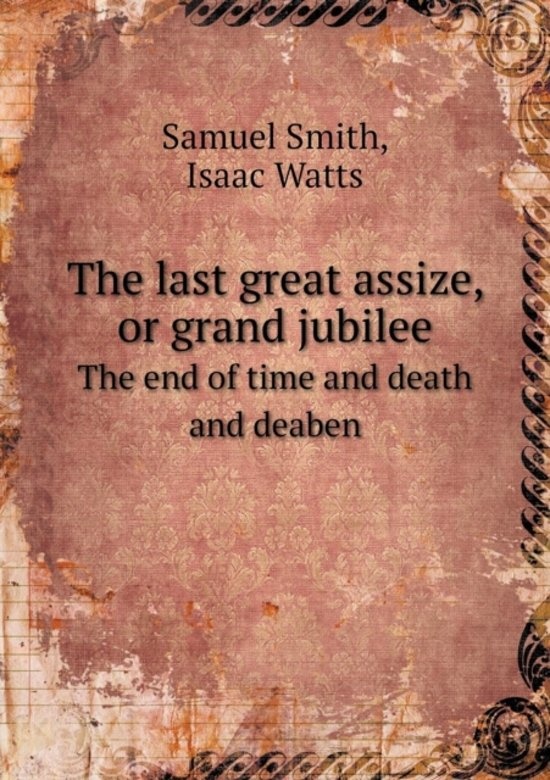 The Last Great Assize, or Grand Jubilee the End of Time and Death and Deaben