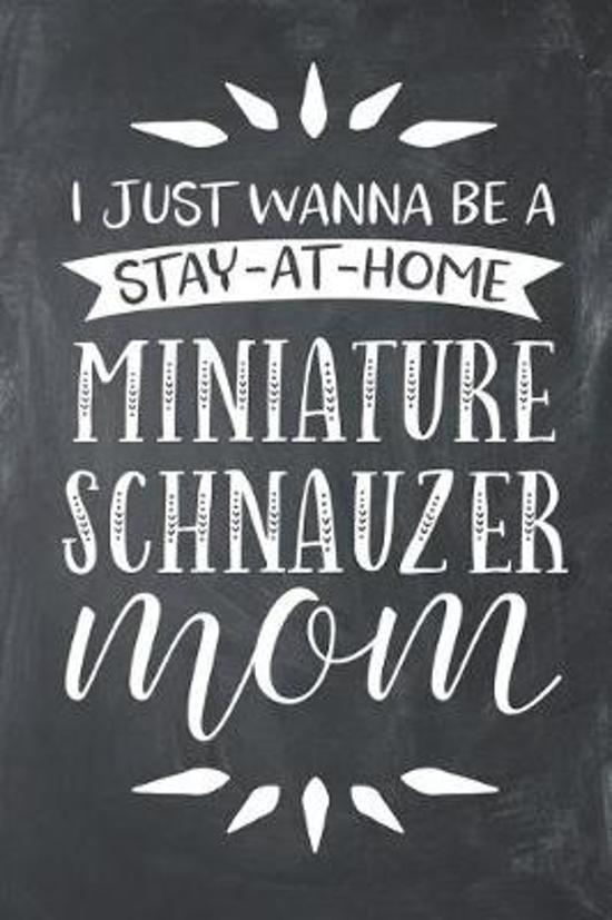 I Just Wanna Be a Stay at Home Miniature Schnauzer Mom