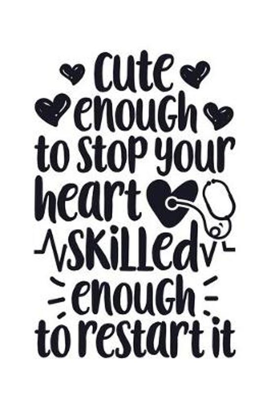 Cute Enough To Stop Your Heart Skilled Enough To Restart It: Nurse Lined Notebook, Journal, Organizer, Diary, Gifts for Practitioner or Student