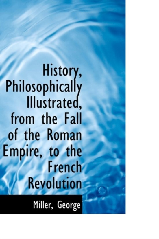 History, Philosophically Illustrated, from the Fall of the Roman Empire, to the French Revolution