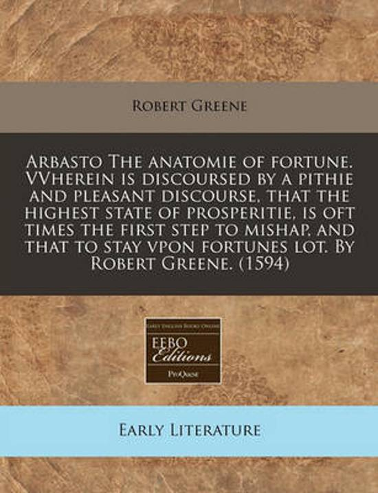 Afbeelding van Arbasto the Anatomie of Fortune. Vvherein Is Discoursed by a Pithie and Pleasant Discourse, That the Highest State of Prosperitie, Is Oft Times the First Step to Mishap, and That to Stay Vpon Fortunes Lot. by Robert Greene. (1594)