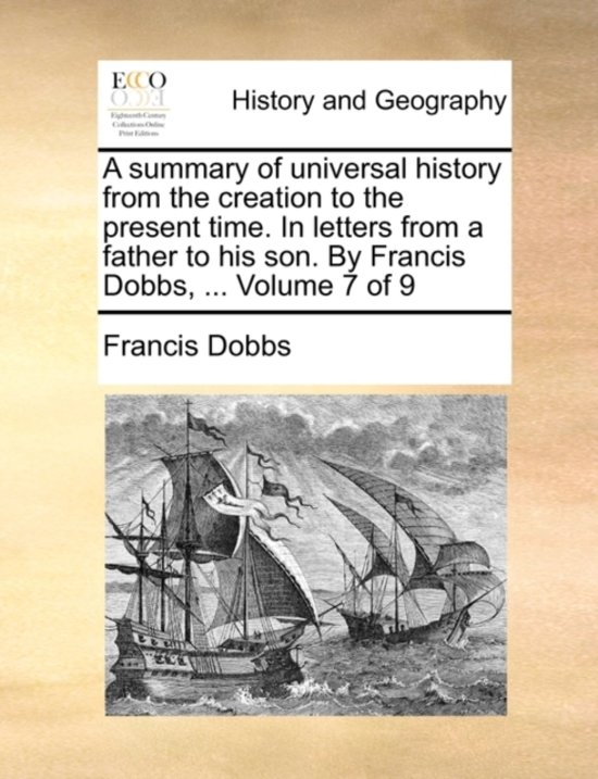 A Summary of Universal History from the Creation to the Present Time. in Letters from a Father to His Son. by Francis Dobbs, ... Volume 7 of 9