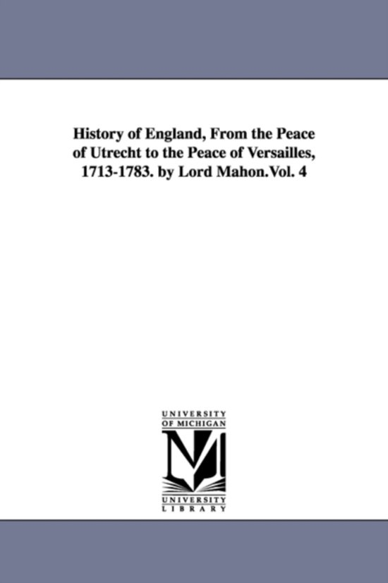 History of England, from the Peace of Utrecht to the Peace of Versailles, 1713-1783. by Lord Mahon.Vol. 4
