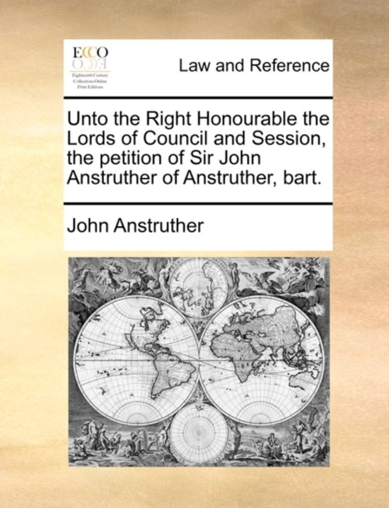 Unto the Right Honourable the Lords of Council and Session, the Petition of Sir John Anstruther of Anstruther, Bart