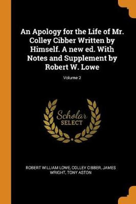 An Apology for the Life of Mr. Colley Cibber Written by Himself. a New Ed. with Notes and Supplement by Robert W. Lowe; Volume 2