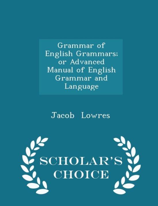 Grammar of English Grammars; Or Advanced Manual of English Grammar and Language - Scholar's Choice Edition