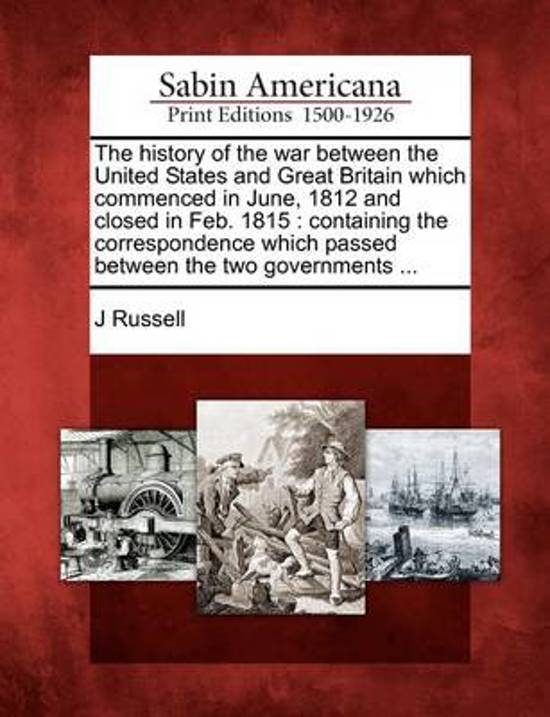 The History of the War Between the United States and Great Britain Which Commenced in June, 1812 and Closed in Feb. 1815