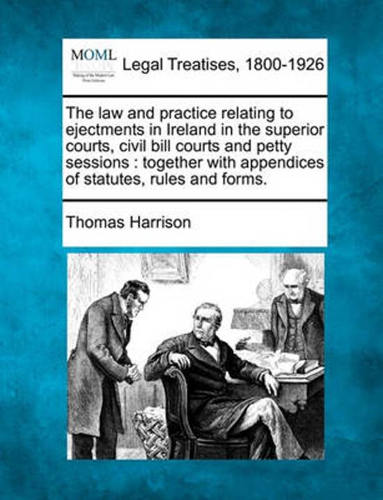 The Law and Practice Relating to Ejectments in Ireland in the Superior Courts, Civil Bill Courts and Petty Sessions