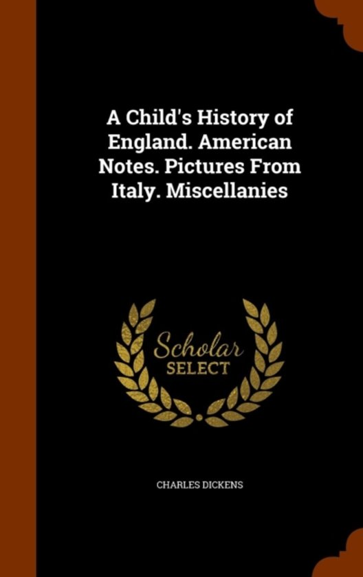 A Child's History of England. American Notes. Pictures from Italy. Miscellanies