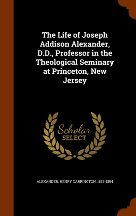 The Life of Joseph Addison Alexander, D.D., Professor in the Theological Seminary at Princeton, New Jersey