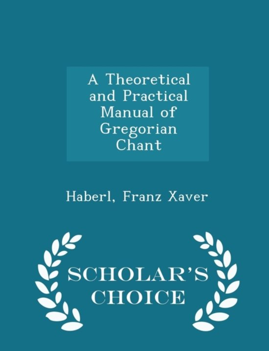 A Theoretical and Practical Manual of Gregorian Chant - Scholar's Choice Edition