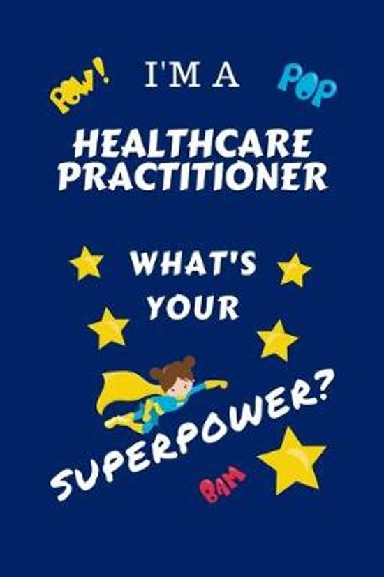 I'm A Healthcare Practitioner What's Your Superpower?: Perfect Gag Gift For A Superpowered Healthcare Practitioner - Blank Lined Notebook Journal - 10