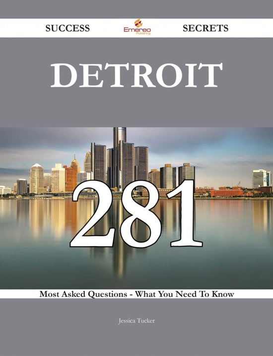 Detroit 281 Success Secrets - 281 Most Asked Questions On Detroit - What You Need To Know