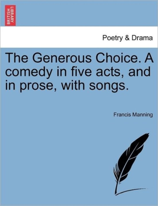 The Generous Choice. a Comedy in Five Acts, and in Prose, with Songs.