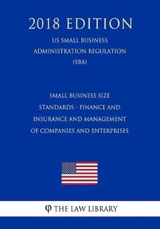 Small Business Size Standards - Finance and Insurance and Management of Companies and Enterprises (Us Small Business Administration Regulation) (Sba) (2018 Edition)