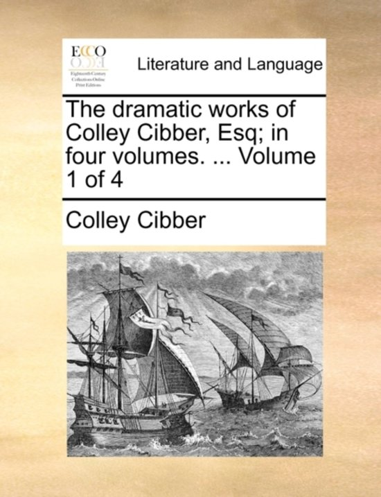 The Dramatic Works of Colley Cibber, Esq; In Four Volumes. ... Volume 1 of 4
