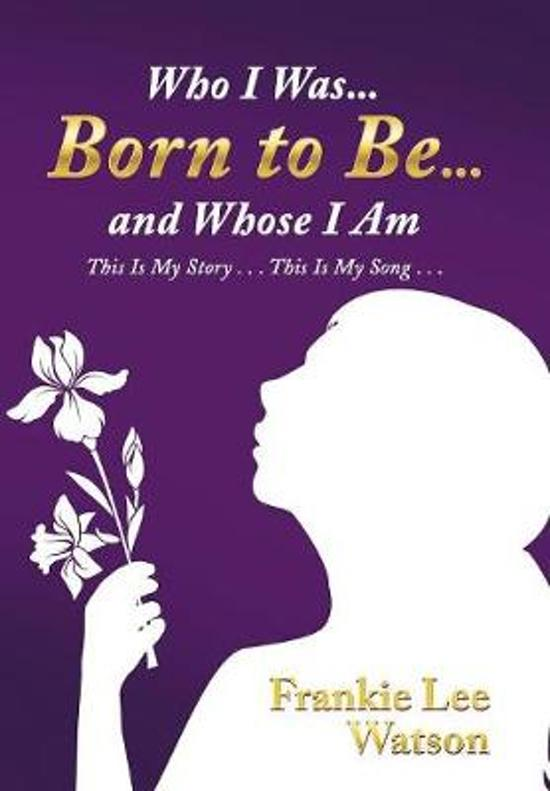 Who I Was . . . Born to Be . . . and Whose I Am
