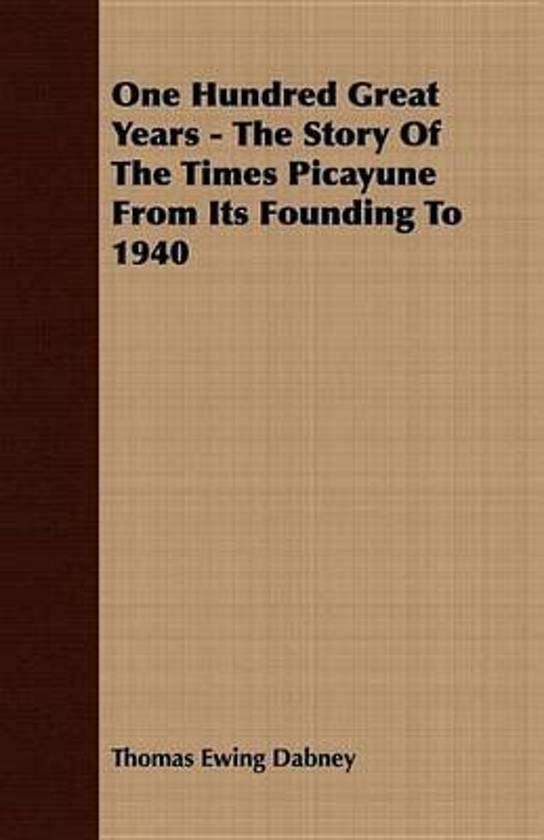 One Hundred Great Years - The Story Of The Times Picayune From Its Founding To 1940