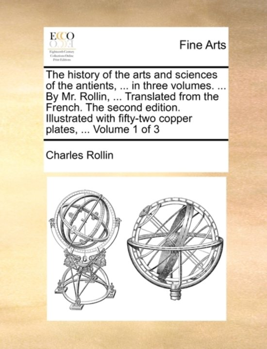 The History of the Arts and Sciences of the Antients, ... in Three Volumes. ... by Mr. Rollin, ... Translated from the French. the Second Edition. Illustrated with Fifty-Two Copper Plates, ... Volume 1 of 3