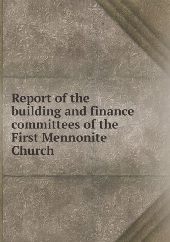 Report of the Building and Finance Committees of the First Mennonite Church