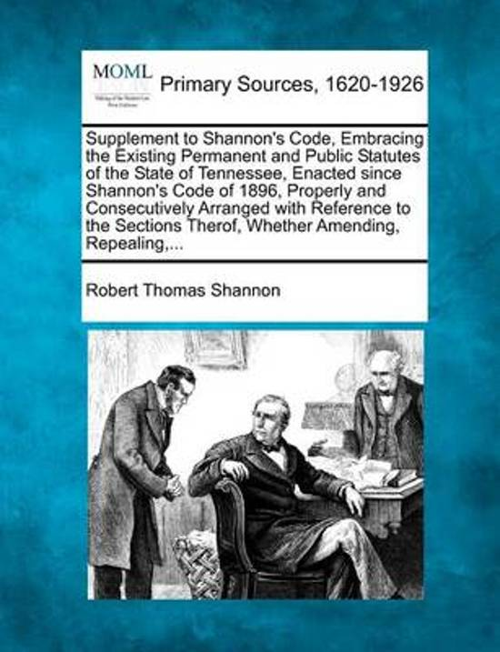 Supplement to Shannon's Code, Embracing the Existing Permanent and Public Statutes of the State of Tennessee, Enacted Since Shannon's Code of 1896, Properly and Consecutively Arranged with Reference to the Sections Therof, Whether Amending, Repealing, ...