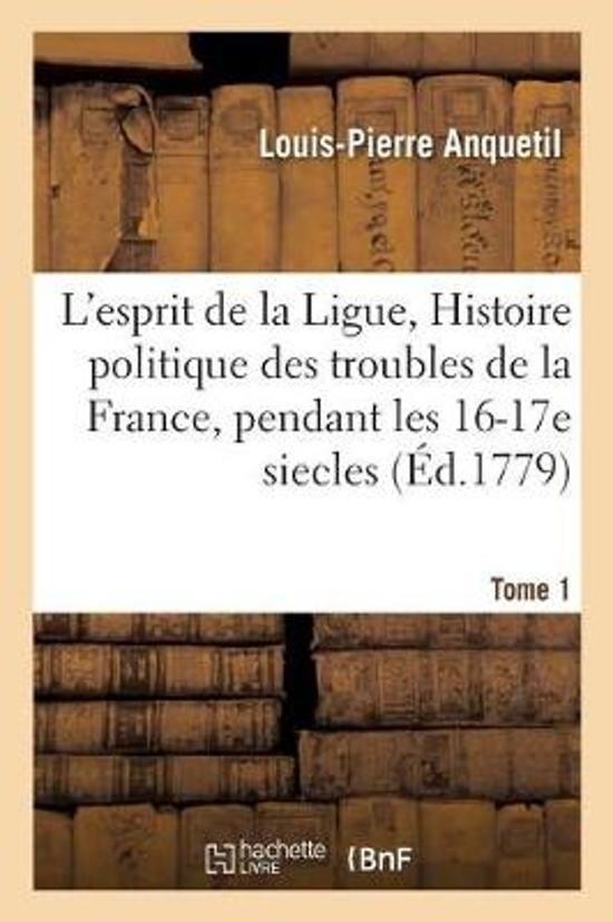L'Esprit de la Ligue, Ou Histoire Politique Des Troubles de la France, Pendant Les Xvie Tome 1