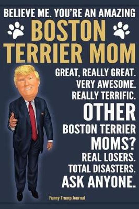 Funny Trump Journal - Believe Me. You're An Amazing Boston Terrier Mom Great, Really Great. Very Awesome. Other Boston Terrier Moms? Total Disasters. Ask Anyone.