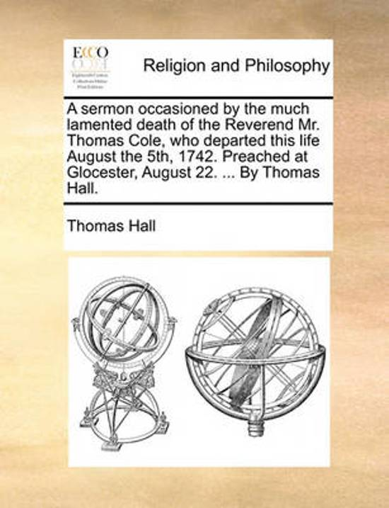 A Sermon Occasioned by the Much Lamented Death of the Reverend Mr. Thomas Cole, Who Departed This Life August the 5th, 1742. Preached at Glocester, August 22. ... by Thomas Hall