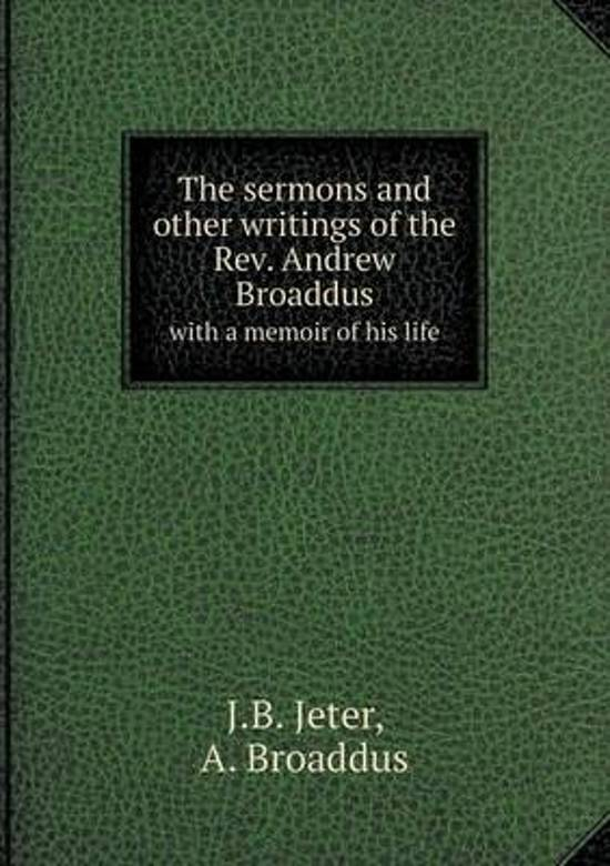 The Sermons and Other Writings of the REV. Andrew Broaddus with a Memoir of His Life
